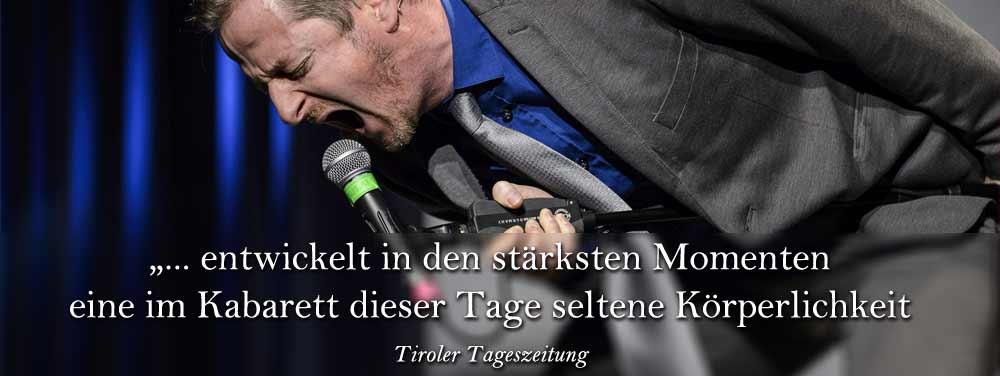 """"""" ... entwickelt in den stärksten Momenten eine im Kabarett dieser Tage seltene Körperlichkeit"""", Tiroler Tageszeitung"""