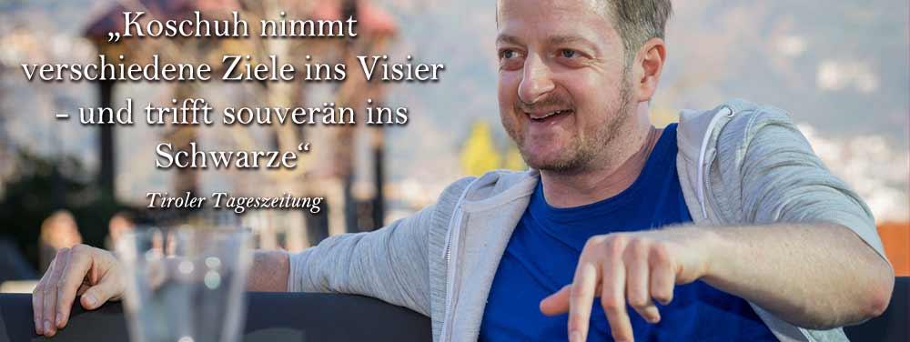 """""""Koschuh nimmt verschiedene Ziele ins Visier- und trifft souverän ins Schwarze"""", Tiroler Tageszeitung"""